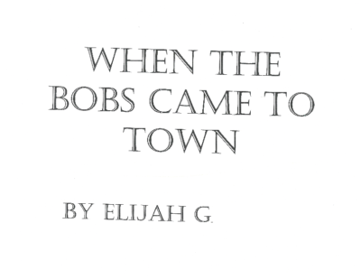 When the Bobs Came To Town by Elijah G.