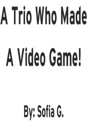 A Trio Who Made A Video Game! by Sofia G.