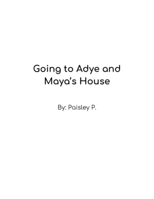 Going to Adye and Maya's House by Paisley P.